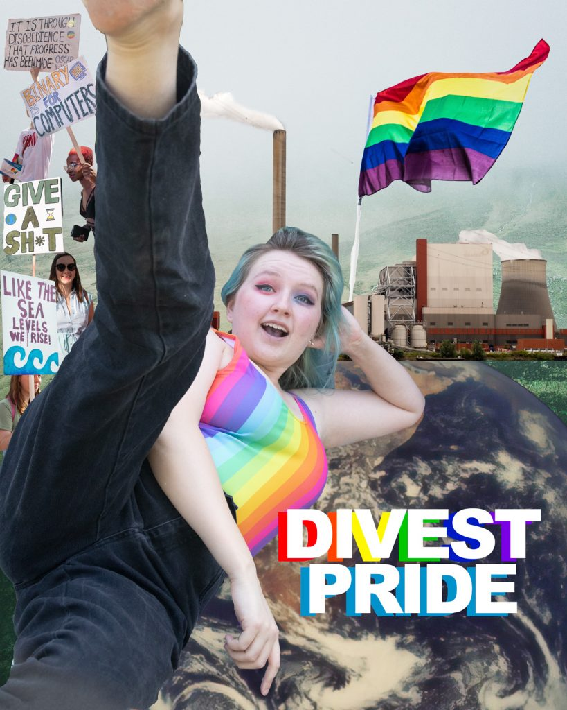 Photograph collage poster. Izzy is in black jeans and a rainbow top. They are laid down with one arm bent holding up their head, one arm across their body and one leg in the air. Behind them is a pride flag, a factory, the globe and pictures of protest signs reading: 'Give a shit' and 'Like the sea levels we rise'. The text on the poster reads: Divest Pride.