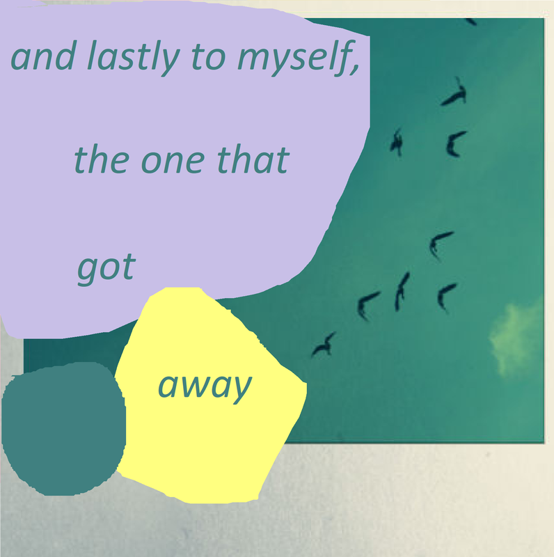 """Square photo collage with poem by T.S.Idiot aka Tom. Photo of the sky with birds flying with shapes digitally painted over lilac, turquoise and yellow. The text is placed in these shapes and reads: """"and lastly to myself, the one that got away""""."""