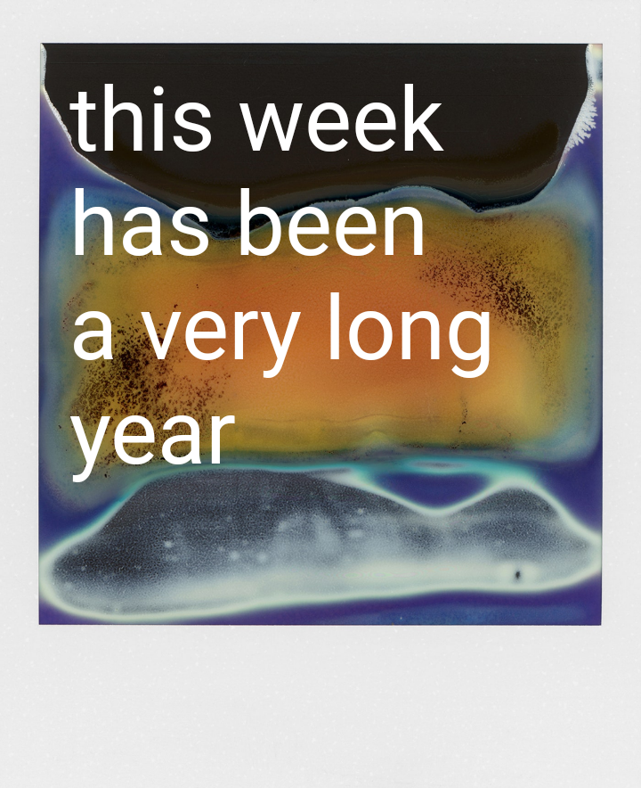 """Digital art piece made to look like a polaroid photo with a white frame. In the photo area is a mix of colours and shapes with orange, blues and blacks. Over the top is white text that reads: """"This week has been a very long year""""."""